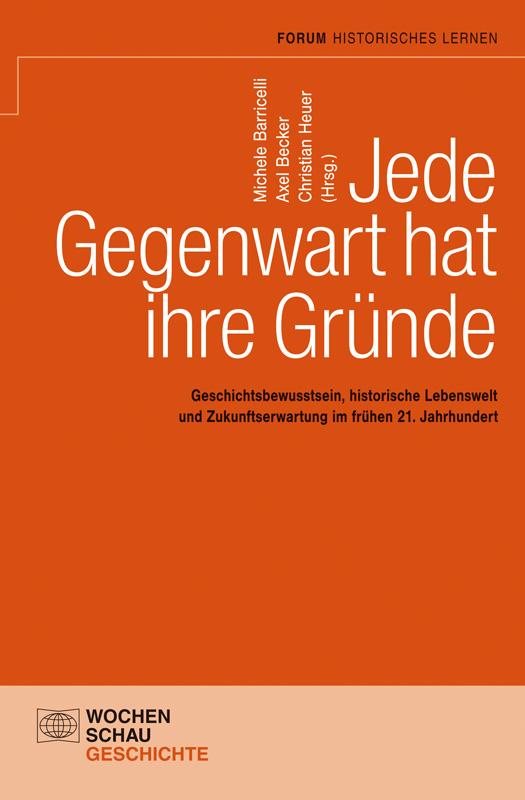 Jede Gegenwart hat ihre Gründe - Geschichtsbewusstsein, historische Lebenswelt und Zukunftserwartung im frühen 21. Jahrhundert Festschrift für Hans-Jürgen Pandel zum 70. Geburtstag
