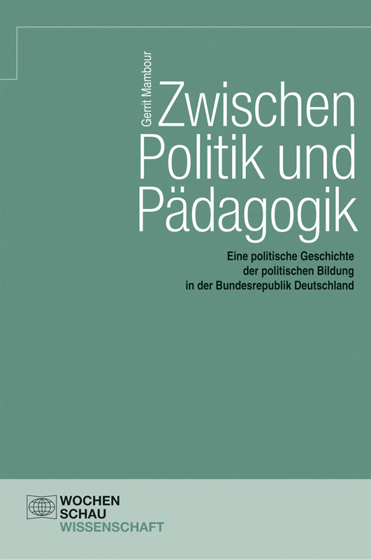 Zwischen Politik und Pädagogik - Eine politische Geschichte der politischen Bildung in der Bundesrepublik Deutschland
