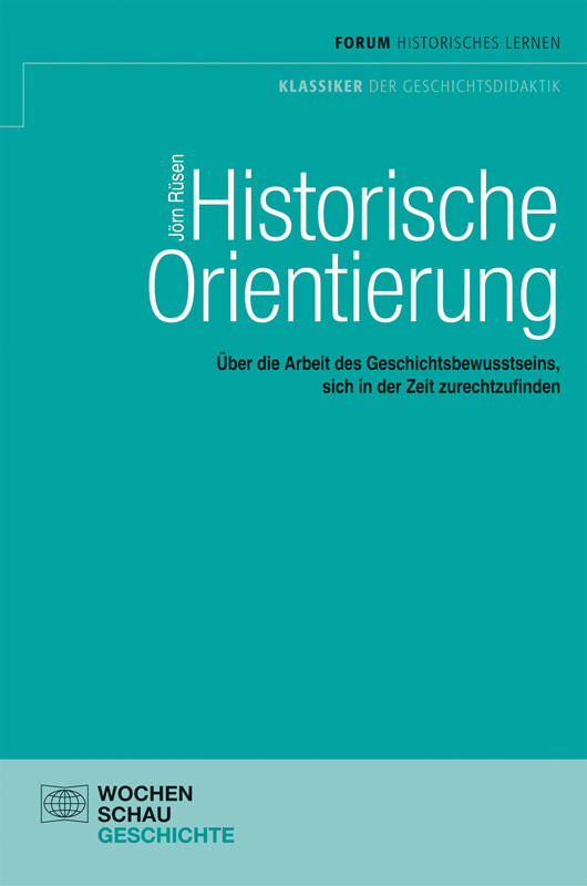 Historische Orientierung - Über die Arbeit des Geschichtsbewusstseins, sich in der Zeit zurechtzufinden