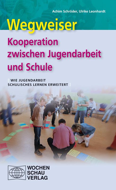 Wegweiser Kooperation zwischen Jugendarbeit und Schule - Wie Jugendarbeit schulisches Lernen erweitert