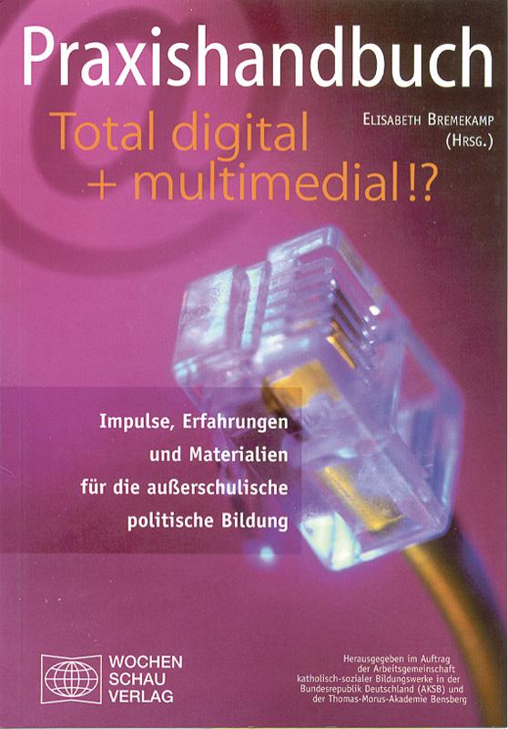 Praxishandbuch Total digital + multimedial!? - Impulse, Erfahrungen und Materialien für die außerschulische politische Bildung