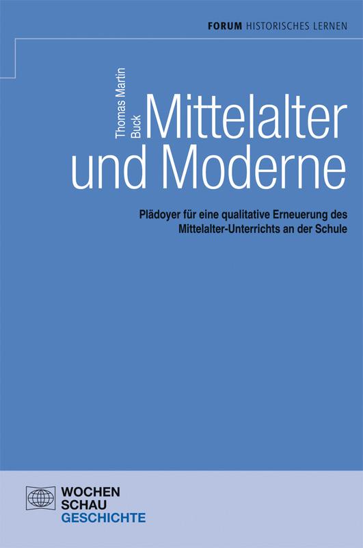Mittelalter und Moderne - Plädoyer für eine qualitative Erneuerung des Mittelalter-Unterrichts an der Schule