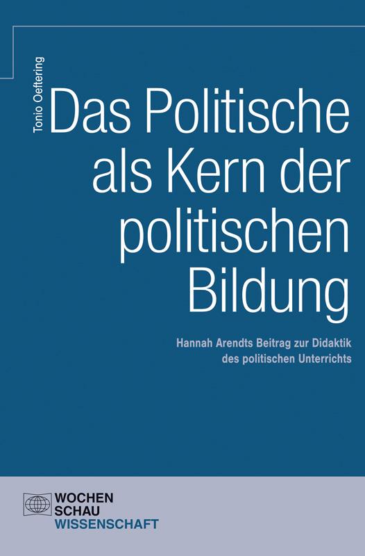 Das Politische als Kern der politischen Bildung - Hannah Arendts Beitrag zur Didaktik des politischen Unterrichts