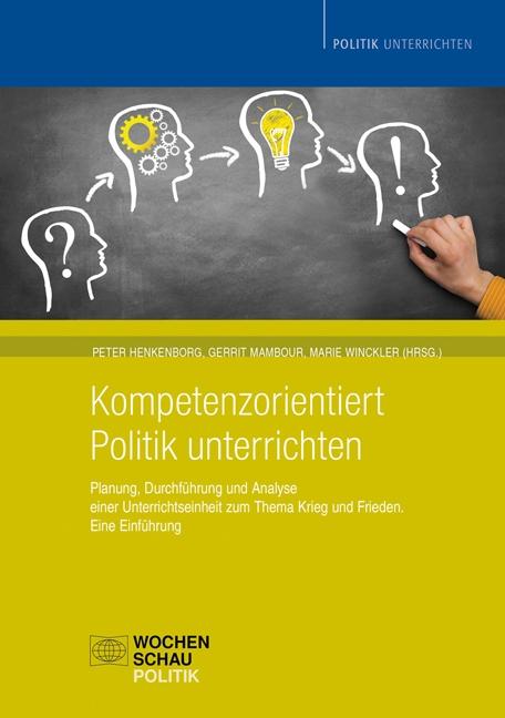Kompetenzorientiert Politik unterrichten - Planung, Durchführung und Analyse einer Unterrichtseinheit zum Thema Krieg und Frieden. Eine Einführung